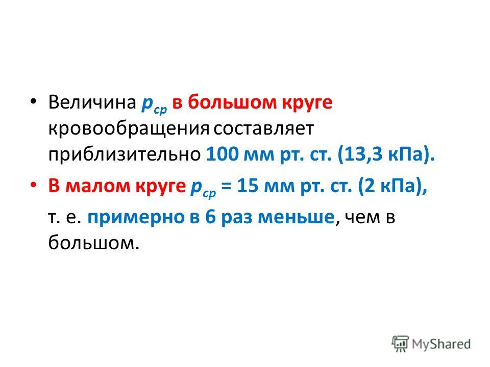 Величина р ср в большом круге кровообращения составляет приблизительно 100 мм рт. ст. (13,3 к Па). В малом круге р ср = 15 мм рт. ст. (2 к Па), т. е. примерно в 6 раз меньше, чем в большом.