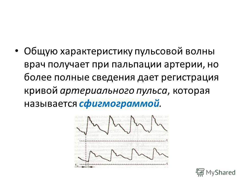 Общую характеристику пульсовой волны врач получает при пальпации артерии, но более полные сведения дает регистрация кривой артериального пульса, которая называется сфигмограммой.