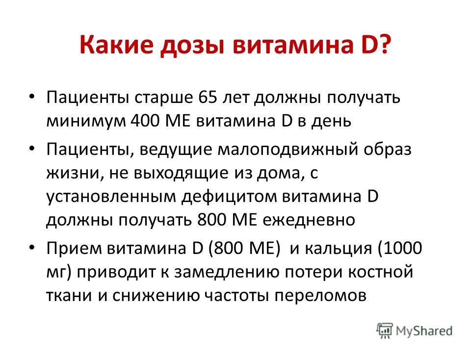 Какие дозы витамина D? Пациенты старше 65 лет должны получать минимум 400 МЕ витамина D в день Пациенты, ведущие малоподвижный образ жизни, не выходящие из дома, с установленным дефицитом витамина D должны получать 800 ME ежедневно Прием витамина D (