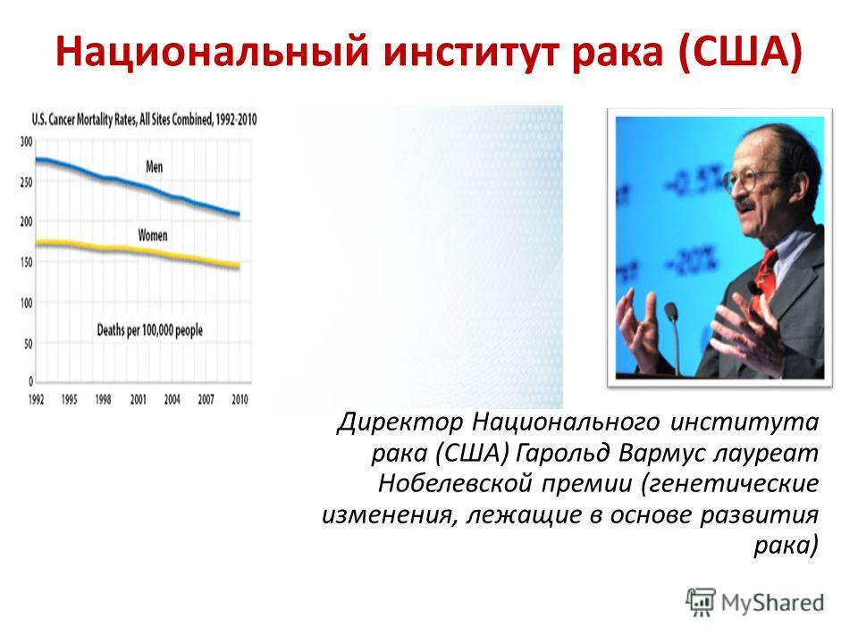 Национальный институт рака (США) Директор Национального института рака (США) Гарольд Вармус лауреат Нобелевской премии (генетические изменения, лежащие в основе развития рака)