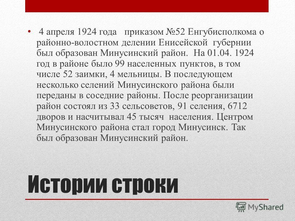Истории строки 4 апреля 1924 года приказом 52 Енгубисполкома о районно-волостном делении Енисейской губернии был образован Минусинский район. На 01.04. 1924 год в районе было 99 населенных пунктов, в том числе 52 заимки, 4 мельницы. В последующем нес