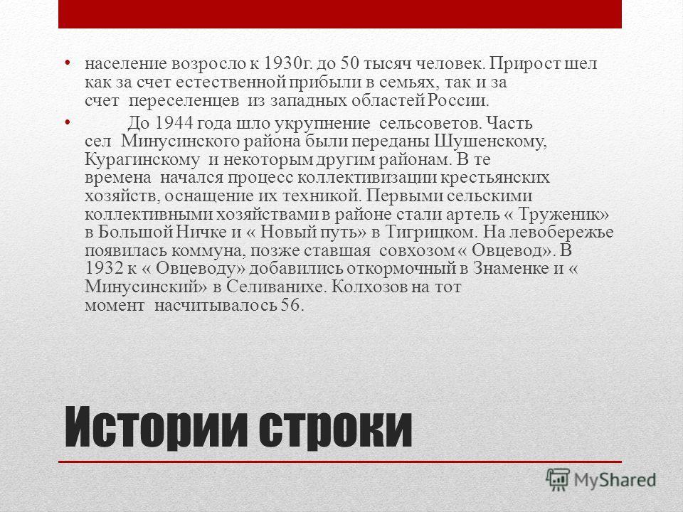 Истории строки население возросло к 1930 г. до 50 тысяч человек. Прирост шел как за счет естественной прибыли в семьях, так и за счет переселенцев из западных областей России. До 1944 года шло укрупнение сельсоветов. Часть сел Минусинского района был