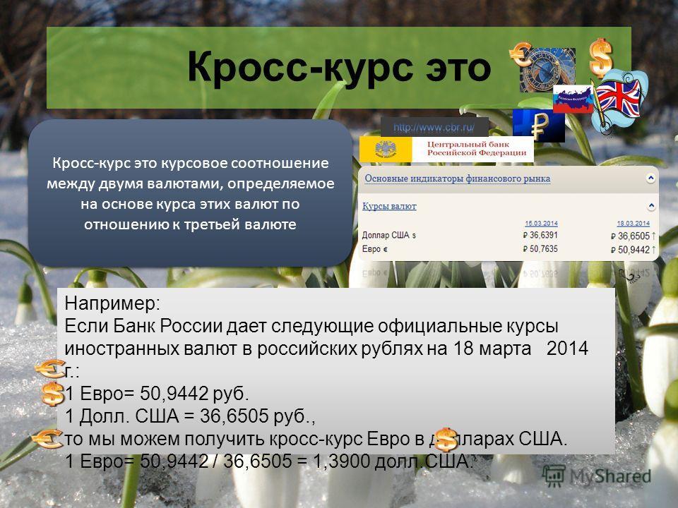 Кросс-курс это Например: Если Банк России дает следующие официальные курсы иностранных валют в российских рублях на 18 марта 2014 г.: 1 Евро= 50,9442 руб. 1 Долл. США = 36,6505 руб., то мы можем получить кросс-курс Евро в долларах США. 1 Евро= 50,944