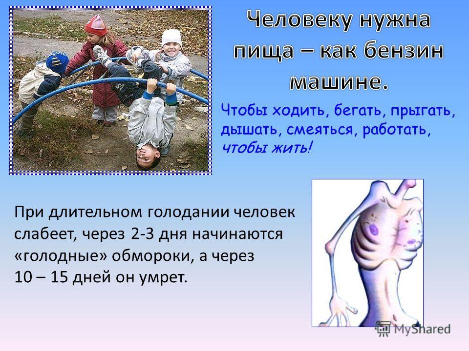 Чтобы ходить, бегать, прыгать, дышать, смеяться, работать, чтобы жить! При длительном голодании человек слабеет, через 2-3 дня начинаются «голодные» обмороки, а через 10 – 15 дней он умрет.