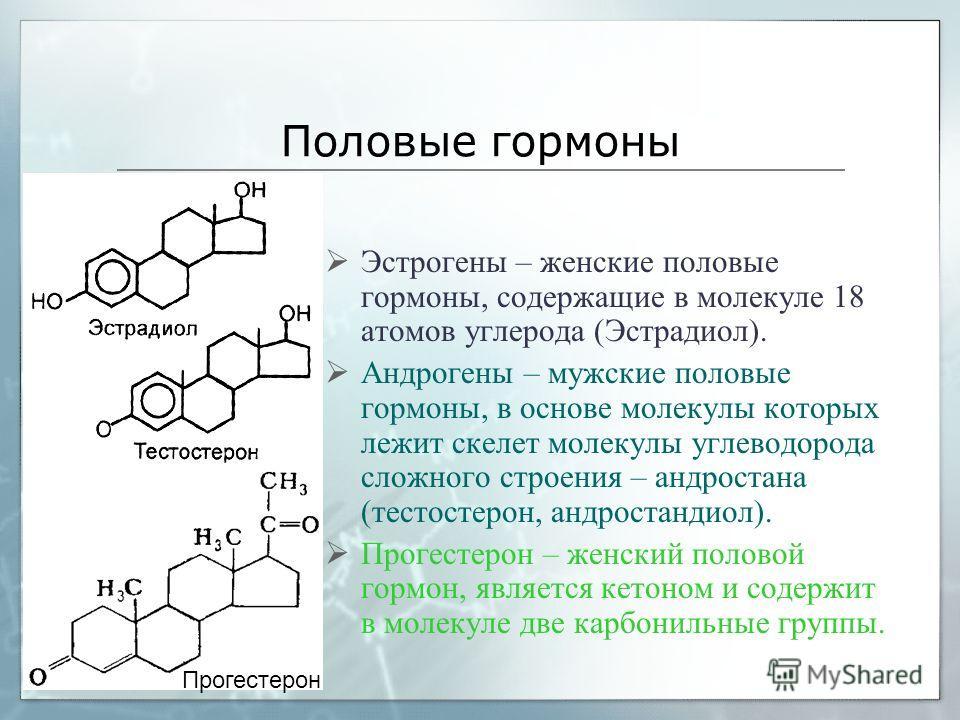 Половые гормоны Эстрогены – женские половые гормоны, содержащие в молекуле 18 атомов углерода (Эстрадиол). Андрогены – мужские половые гормоны, в основе молекулы которых лежит скелет молекулы углеводорода сложного строения – андростана (тестостерон,