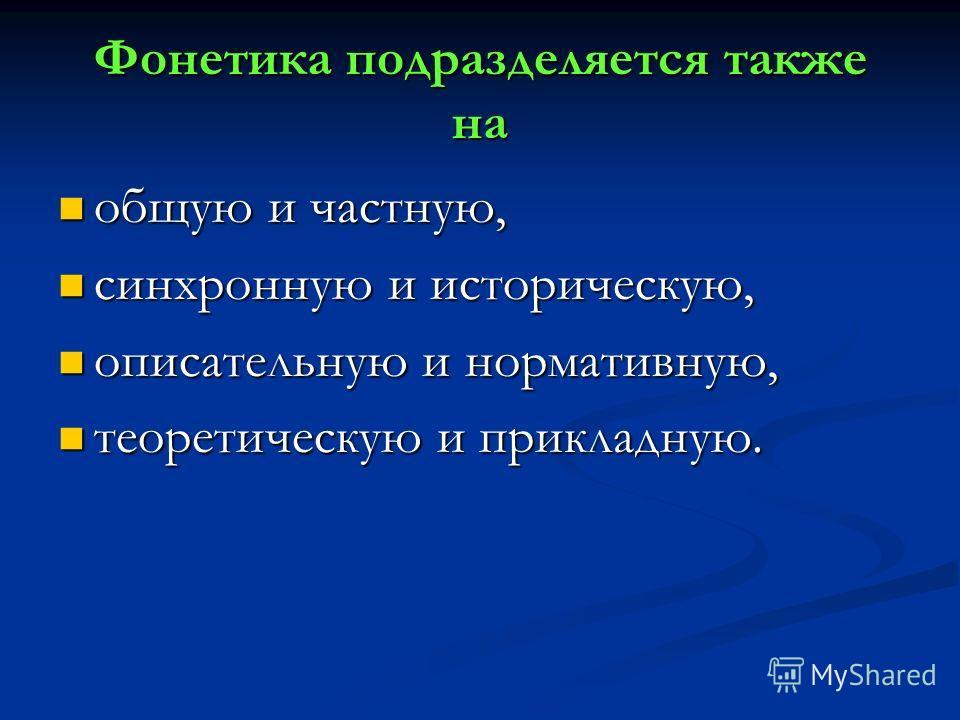 Фонетика подразделяется также на общую и частную, общую и частную, синхронную и историческую, синхронную и историческую, описательную и нормативную, описательную и нормативную, теоретическую и прикладную. теоретическую и прикладную.
