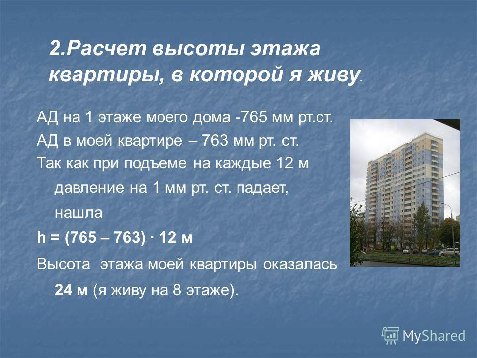 АД на 1 этаже моего дома -765 мм рт.ст. АД в моей квартире – 763 мм рт. ст. Так как при подъеме на каждые 12 м давление на 1 мм рт. ст. падает, нашла h = (765 – 763) 12 м Высота этажа моей квартиры оказалась 24 м (я живу на 8 этаже). 2. Расчет высоты