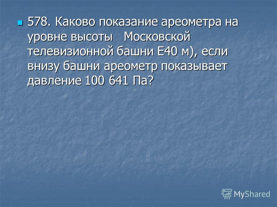 578. Каково показание ареометра на уровне высоты Московской телевизионной башни E40 м), если внизу башни ареометр показывает давление 100 641 Па? 578. Каково показание ареометра на уровне высоты Московской телевизионной башни E40 м), если внизу башни