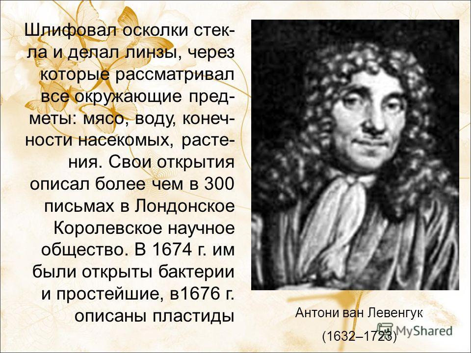 Антони ван Левенгук (1632–1723) Шлифовал осколки стек- ла и делал линзы, через которые рассматривал все окружающие пред- меты: мясо, воду, конеч- ности насекомых, расте- ния. Свои открытия описал более чем в 300 письмах в Лондонское Королевское научн