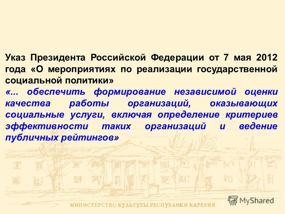 Указ Президента Российской Федерации от 7 мая 2012 года «О мероприятиях по реализации государственной социальной политики» «... обеспечить формирование независимой оценки качества работы организаций, оказывающих социальные услуги, включая определение