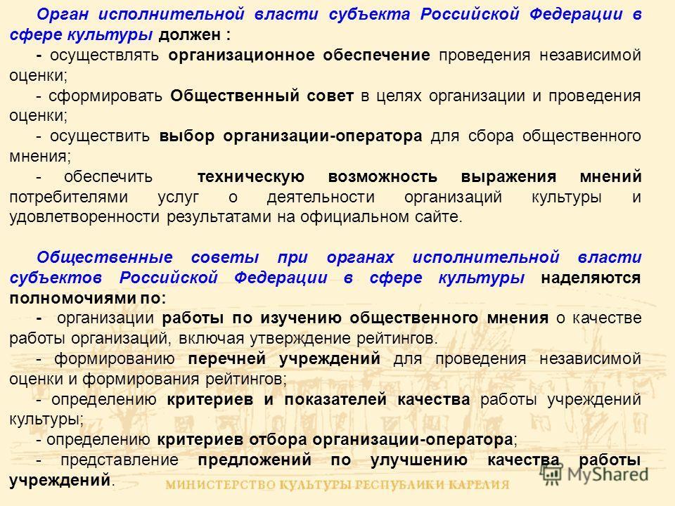 Орган исполнительной власти субъекта Российской Федерации в сфере культуры должен : - осуществлять организационное обеспечение проведения независимой оценки; - сформировать Общественный совет в целях организации и проведения оценки; - осуществить выб
