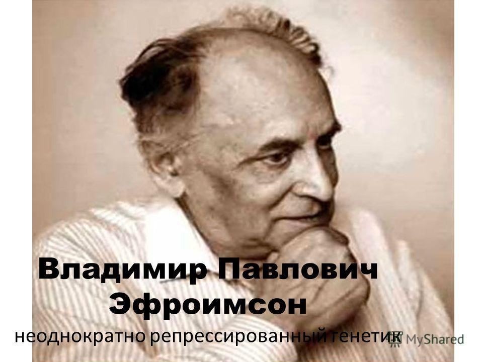 Владимир Павлович Эфроимсон неоднократно репрессированный генетик