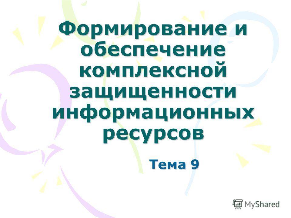 Формирование и обеспечение комплексной защищенности информационных ресурсов Тема 9
