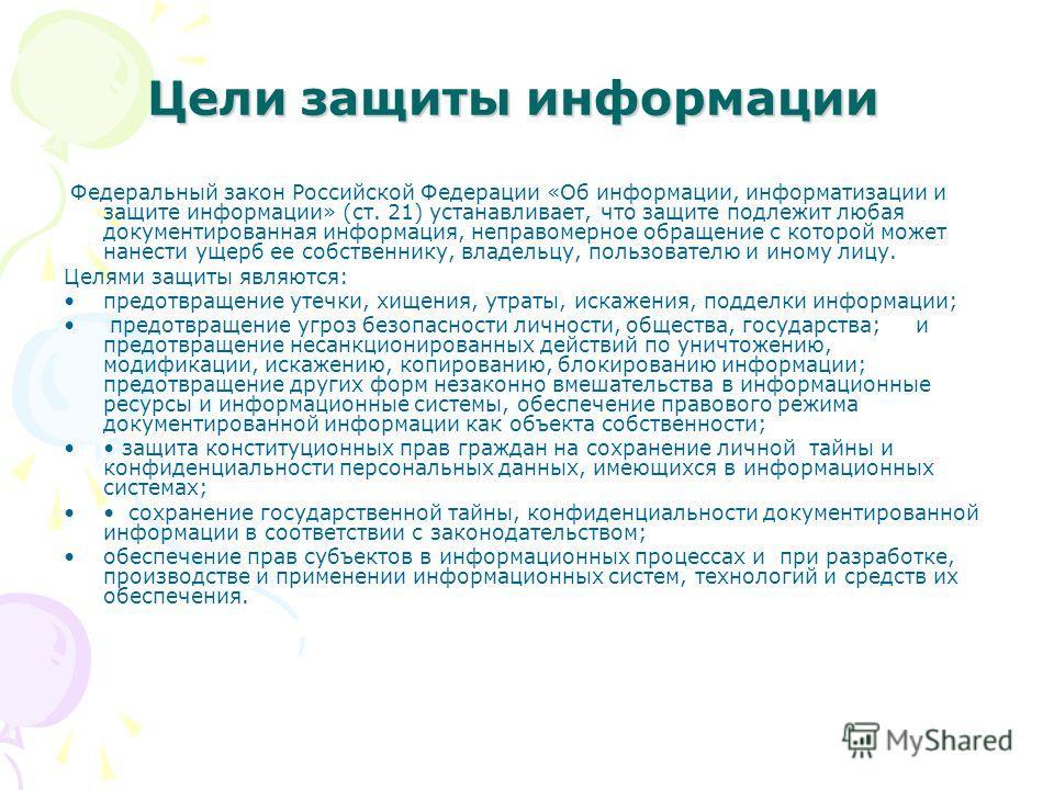 Цели защиты информации Федеральный закон Российской Федерации «Об информации, информатизации и защите информации» (ст. 21) устанавливает, что защите подлежит любая документированная информация, неправомерное обращение с которой может нанести ущерб ее