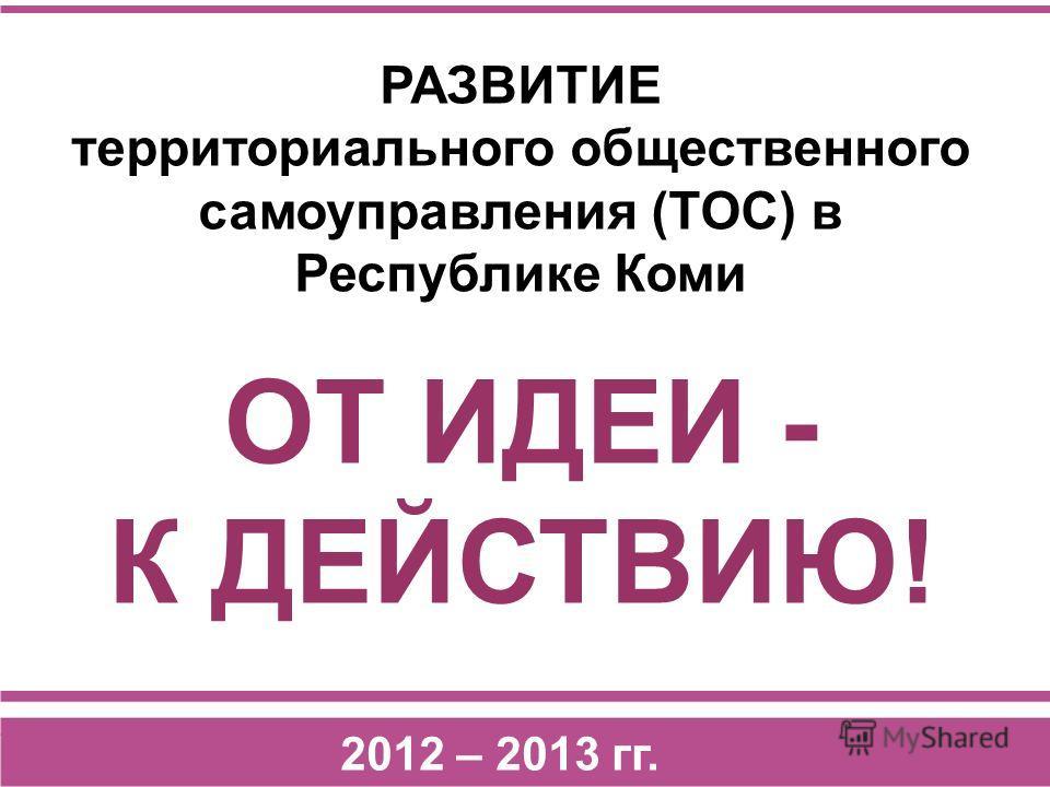 ОТ ИДЕИ - К ДЕЙСТВИЮ! 2012 – 2013 гг. РАЗВИТИЕ территориального общественного самоуправления (ТОС) в Республике Коми