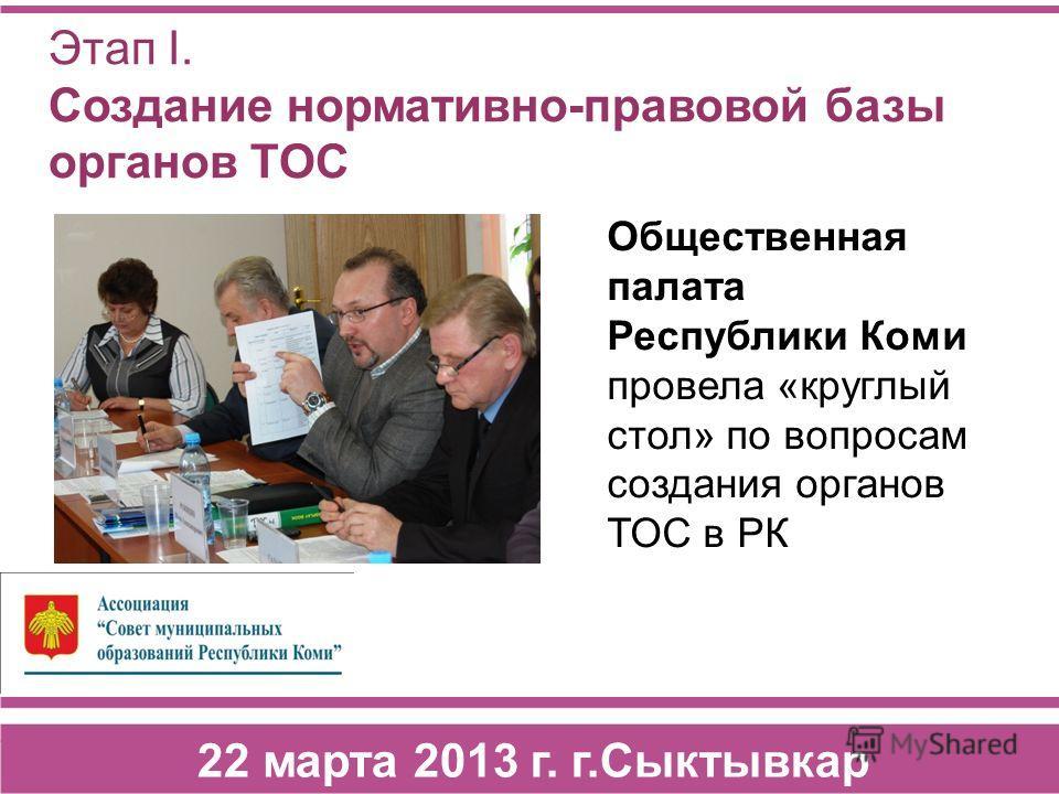 Этап I. Создание нормативно-правовой базы органов ТОС Общественная палата Республики Коми провела «круглый стол» по вопросам создания органов ТОС в РК 22 марта 2013 г. г.Сыктывкар