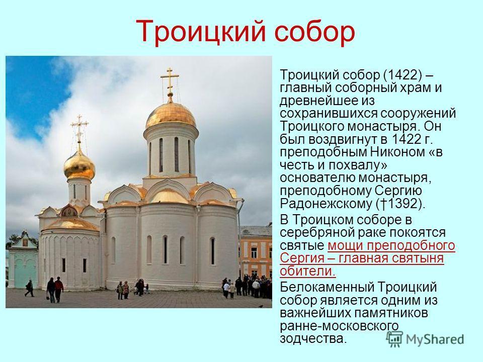 Троицкий собор Троицкий собор (1422) – главный соборный храм и древнейшее из сохранившихся сооружений Троицкого монастыря. Он был воздвигнут в 1422 г. преподобным Никоном «в честь и похвалу» основателю монастыря, преподобному Сергию Радонежскому (139