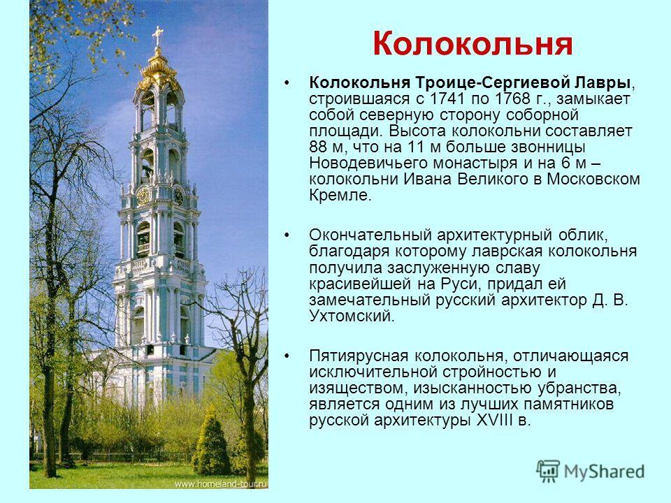 Колокольня Колокольня Троице-Сергиевой Лавры, строившаяся с 1741 по 1768 г., замыкает собой северную сторону соборной площади. Высота колокольни составляет 88 м, что на 11 м больше звонницы Новодевичьего монастыря и на 6 м – колокольни Ивана Великого
