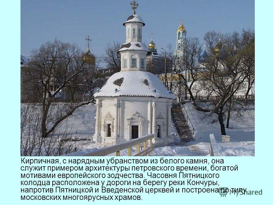 Кирпичная, с нарядным убранством из белого камня, она служит примером архитектуры петровского времени, богатой мотивами европейского зодчества. Часовня Пятницкого колодца расположена у дороги на берегу реки Кончуры, напротив Пятницкой и Введенской це