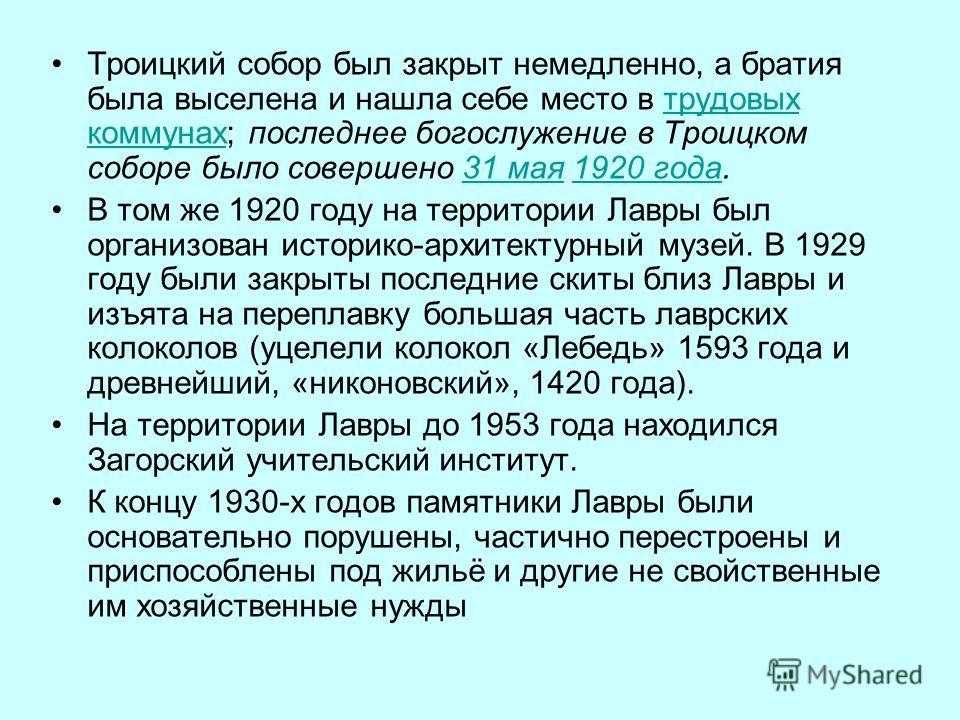 Троицкий собор был закрыт немедленно, а братия была выселена и нашла себе место в трудовых коммунах; последнее богослужение в Троицком соборе было совершено 31 мая 1920 года.трудовых коммунах 31 мая 1920 года В том же 1920 году на территории Лавры бы