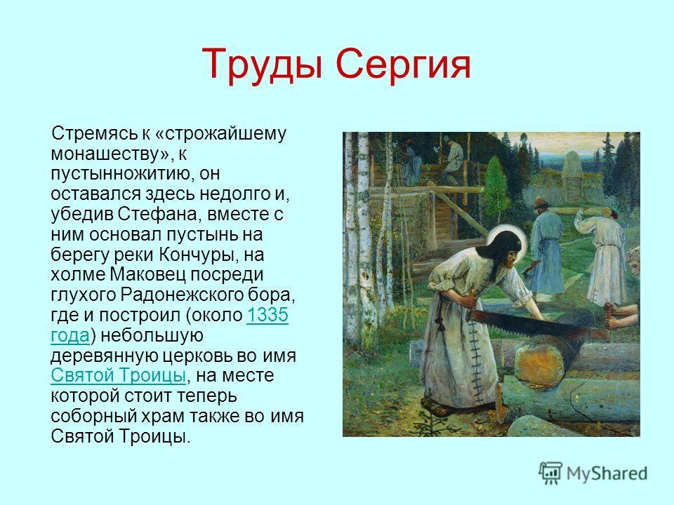Труды Сергия Стремясь к «строжайшему монашеству», к пустынножитию, он оставался здесь недолго и, убедив Стефана, вместе с ним основал пустынь на берегу реки Кончуры, на холме Маковец посреди глухого Радонежского бора, где и построил (около 1335 года)