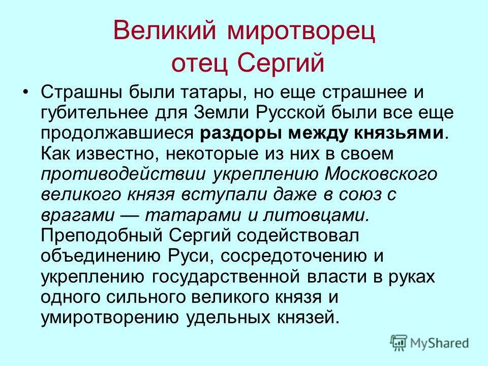 Великий миротворец отец Сергий Страшны были татары, но еще страшнее и губительнее для Земли Русской были все еще продолжавшиеся раздоры между князьями. Как известно, некоторые из них в своем противодействии укреплению Московского великого князя вступ