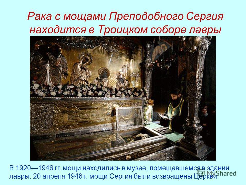 Рака с мощами Преподобного Сергия находится в Троицком соборе лавры В 19201946 гг. мощи находились в музее, помещавшемся в здании лавры. 20 апреля 1946 г. мощи Сергия были возвращены Церкви.