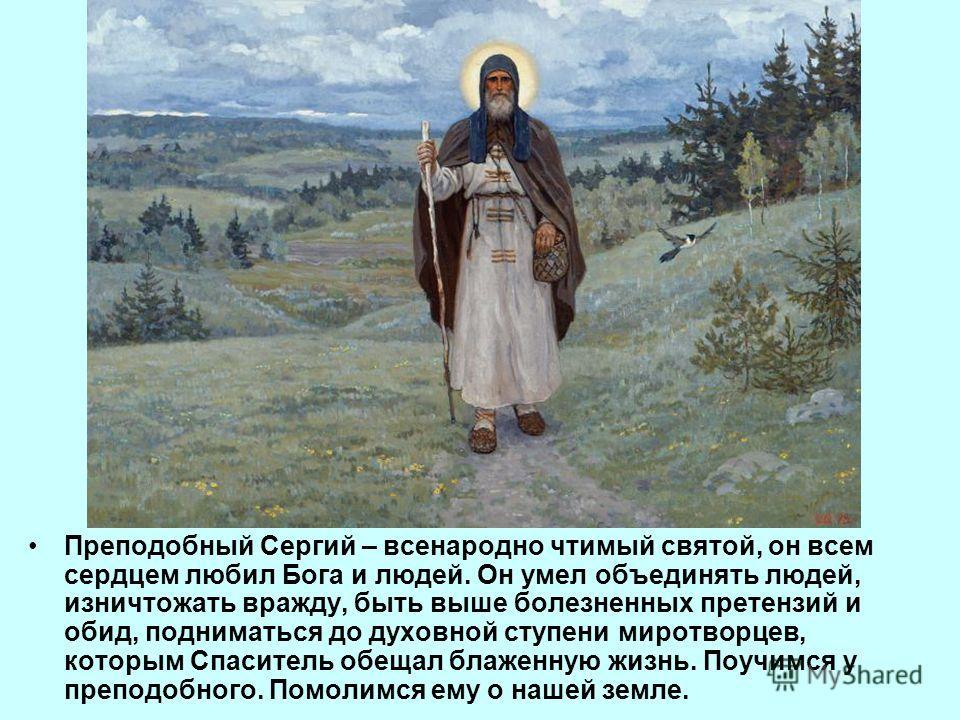 Преподобный Сергий – всенародно чтимый святой, он всем сердцем любил Бога и людей. Он умел объединять людей, изничтожать вражду, быть выше болезненных претензий и обид, подниматься до духовной ступени миротворцев, которым Спаситель обещал блаженную ж