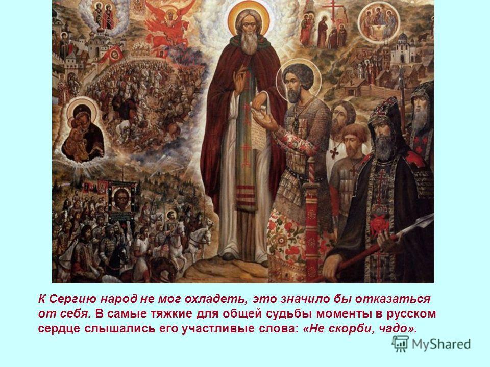 К Сергию народ не мог охладеть, это значило бы отказаться от себя. В самые тяжкие для общей судьбы моменты в русском сердце слышались его участливые слова: «Не скорби, чадо».