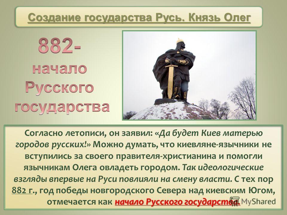 начало Русского государства. Согласно летописи, он заявил: «Да будет Киев матерью городов русских!» Можно думать, что киевляне-язычники не вступились за своего правителя-христианина и помогли язычникам Олега овладеть городом. Так идеологические взгля