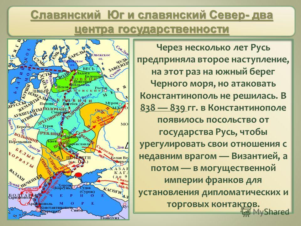 Через несколько лет Русь предприняла второе наступление, на этот раз на южный берег Черного моря, но атаковать Константинополь не решилась. В 838 839 гг. в Константинополе появилось посольство от государства Русь, чтобы урегулировать свои отношения с