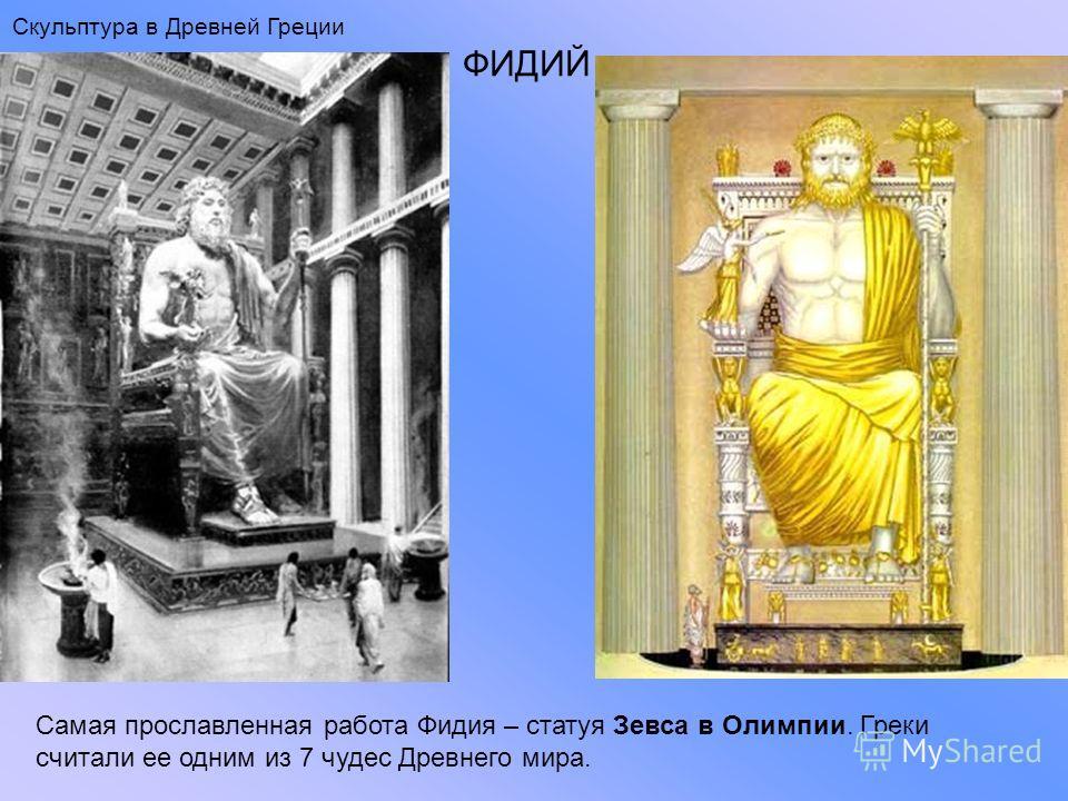ФИДИЙ Самая прославленная работа Фидия – статуя Зевса в Олимпии. Греки считали ее одним из 7 чудес Древнего мира. Скульптура в Древней Греции