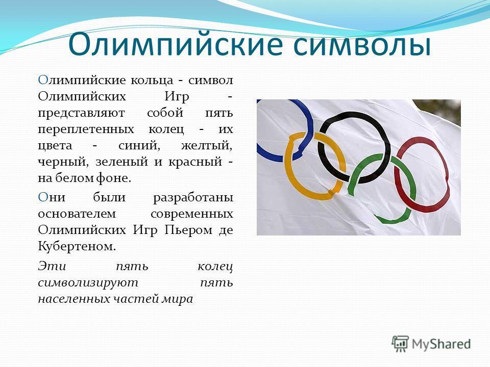 Олимпийские символы Олимпийские кольца - символ Олимпийских Игр - представляют собой пять переплетенных колец - их цвета - синий, желтый, черный, зеленый и красный - на белом фоне. Они были разработаны основателем современных Олимпийских Игр Пьером д