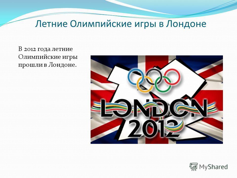 Летние Олимпийские игры в Лондоне В 2012 года летние Олимпийские игры прошли в Лондоне.
