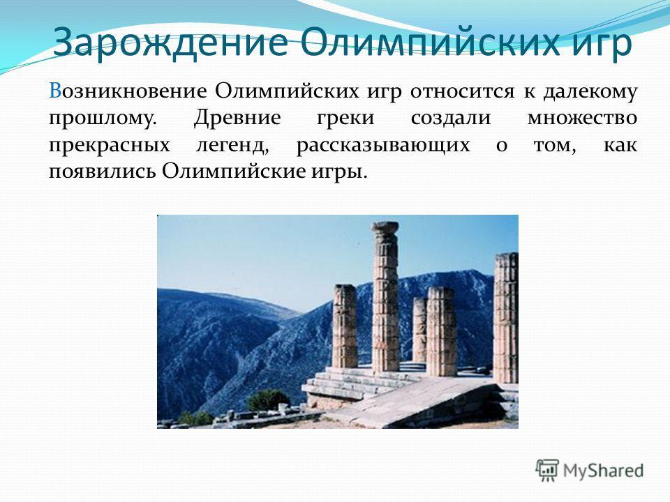 Зарождение Олимпийских игр Возникновение Олимпийских игр относится к далекому прошлому. Древние греки создали множество прекрасных легенд, рассказывающих о том, как появились Олимпийские игры.