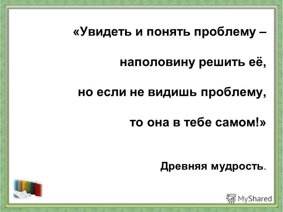 «Увидеть и понять проблему – наполовину решить её, но если не видишь проблему, то она в тебе самом!» Древняя мудрость.