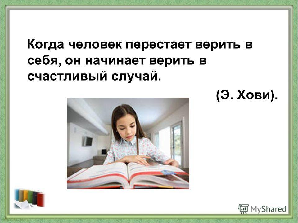 Когда человек перестает верить в себя, он начинает верить в счастливый случай. (Э. Хови).