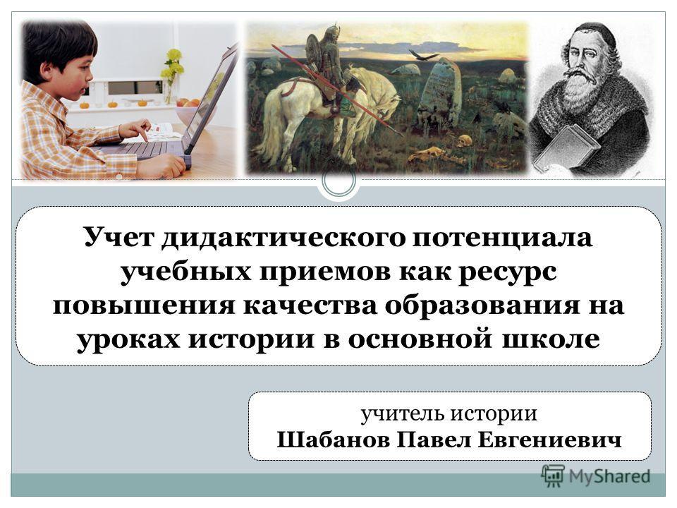 Учет дидактического потенциала учебных приемов как ресурс повышения качества образования на уроках истории в основной школе учитель истории Шабанов Павел Евгениевич