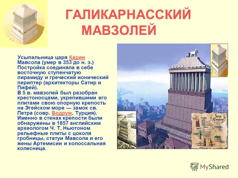 ГАЛИКАРНАССКИЙ МАВЗОЛЕЙ Усыпальница царя Карии Мавсола (умер в 353 до н. э.) Постройка соединяла в себе восточную ступенчатую пирамиду и греческий ионический периптер (архитекторы Сатир и Пифей). В 5 в. мавзолей был разобран крестоносцами, укрепившим
