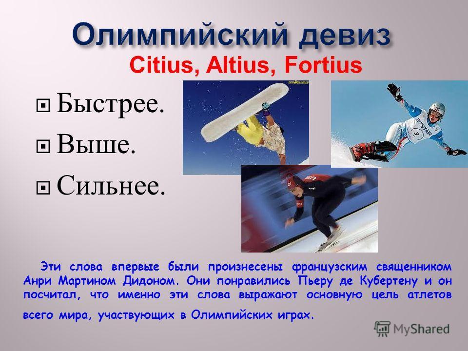 Быстрее. Выше. Сильнее. Citius, Altius, Fortius Эти слова впервые были произнесены французским священником Анри Мартином Дидоном. Они понравились Пьеру де Кубертену и он посчитал, что именно эти слова выражают основную цель атлетов всего мира, участв