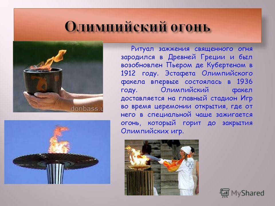 Ритуал зажжения священного огня зародился в Древней Греции и был возобновлен Пьером де Кубертеном в 1912 году. Эстафета Олимпийского факела впервые состоялась в 1936 году. Олимпийский факел доставляется на главный стадион Игр во время церемонии откры