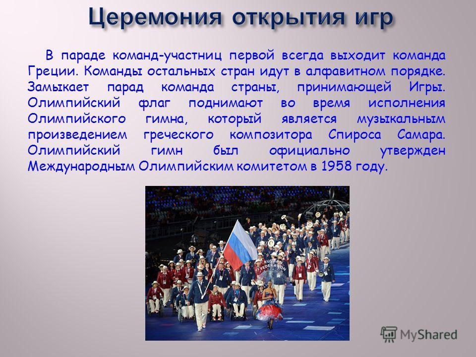 В параде команд-участниц первой всегда выходит команда Греции. Команды остальных стран идут в алфавитном порядке. Замыкает парад команда страны, принимающей Игры. Олимпийский флаг поднимают во время исполнения Олимпийского гимна, который является муз