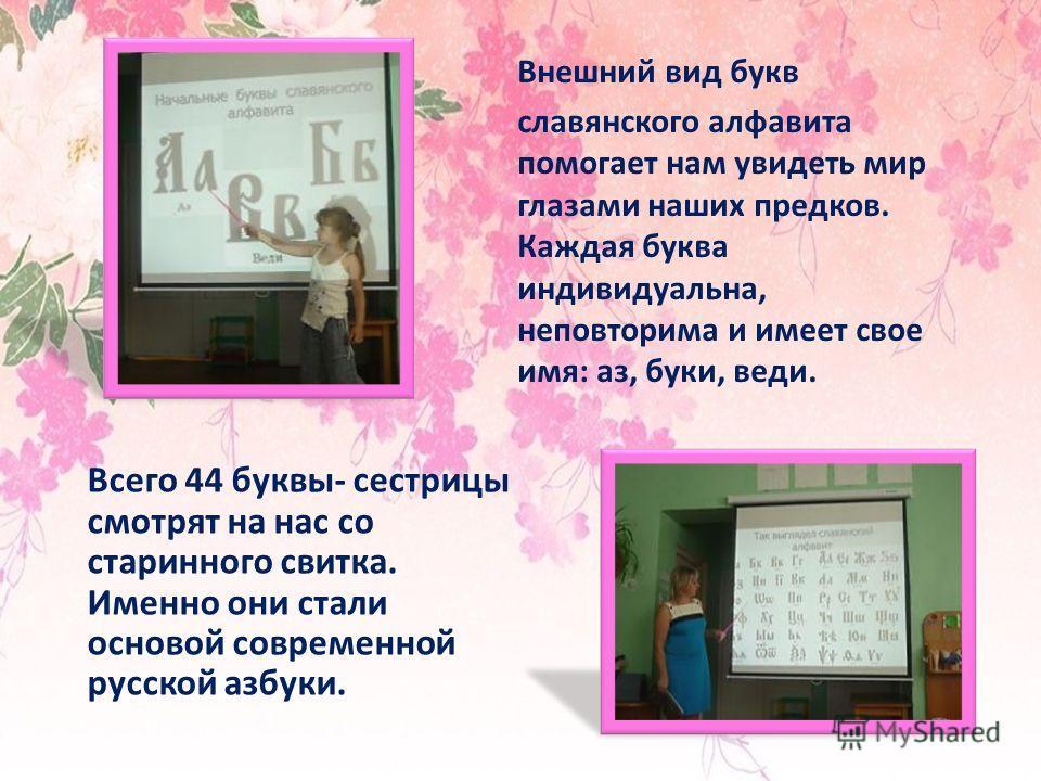 Всего 44 буквы- сестрицы смотрят на нас со старинного свитка. Именно они стали основой современной русской азбуки. Внешний вид букв славянского алфавита помогает нам увидеть мир глазами наших предков. Каждая буква индивидуальна, неповторима и имеет с