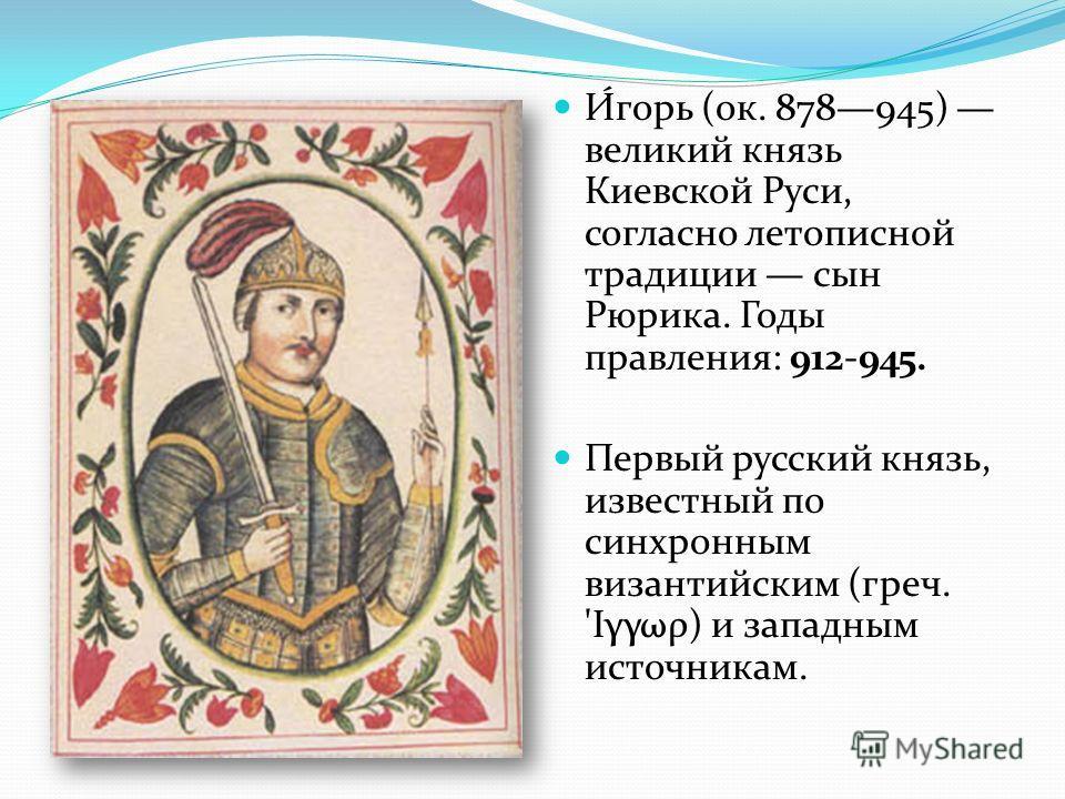 И́горь (ок. 878945) великий князь Киевской Руси, согласно летописной традиции сын Рюрика. Годы правления: 912-945. Первый русский князь, известный по синхронным византийским (греч. 'Ιγγωρ) и западным источникам.