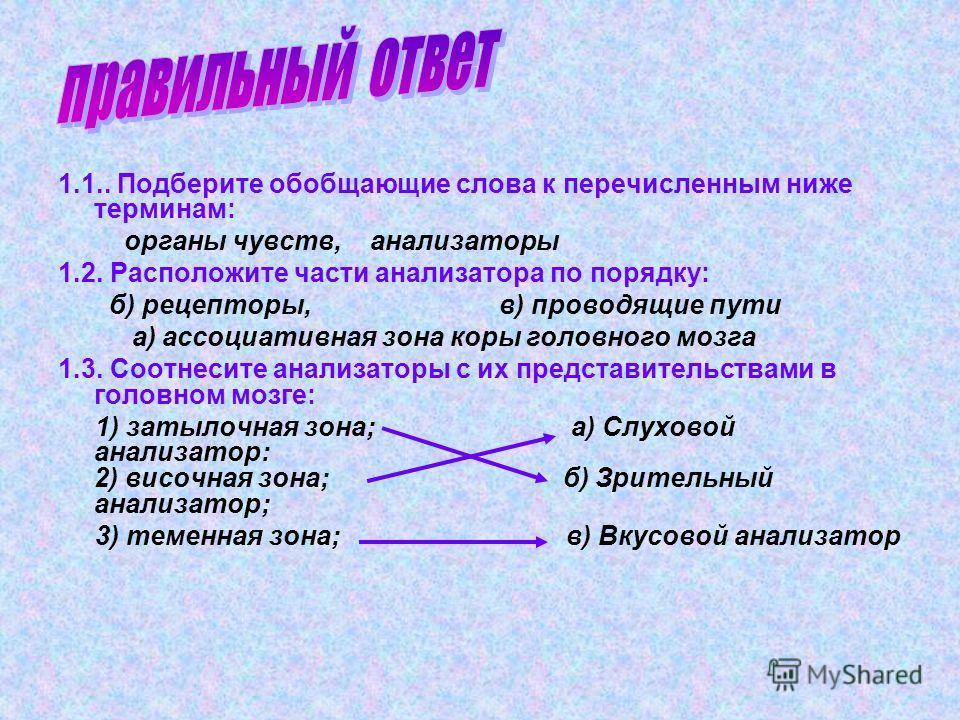 1.1.. Подберите обобщающие слова к перечисленным ниже терминам: органы чувств, анализаторы 1.2. Расположите части анализатора по порядку: б) рецепторы, в) проводящие пути а) ассоциативная зона коры головного мозга 1.3. Соотнесите анализаторы с их пре