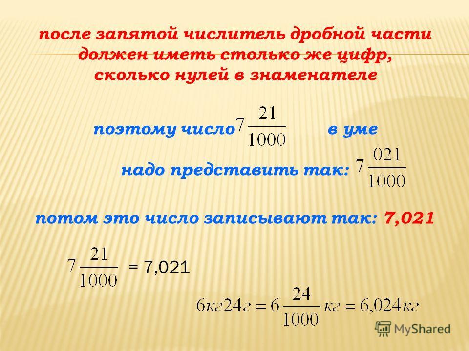 после запятой числитель дробной части должен иметь столько же цифр, сколько нулей в знаменателе поэтому число в уме надо представить так: потом это число записывают так: 7,021 = 7,021