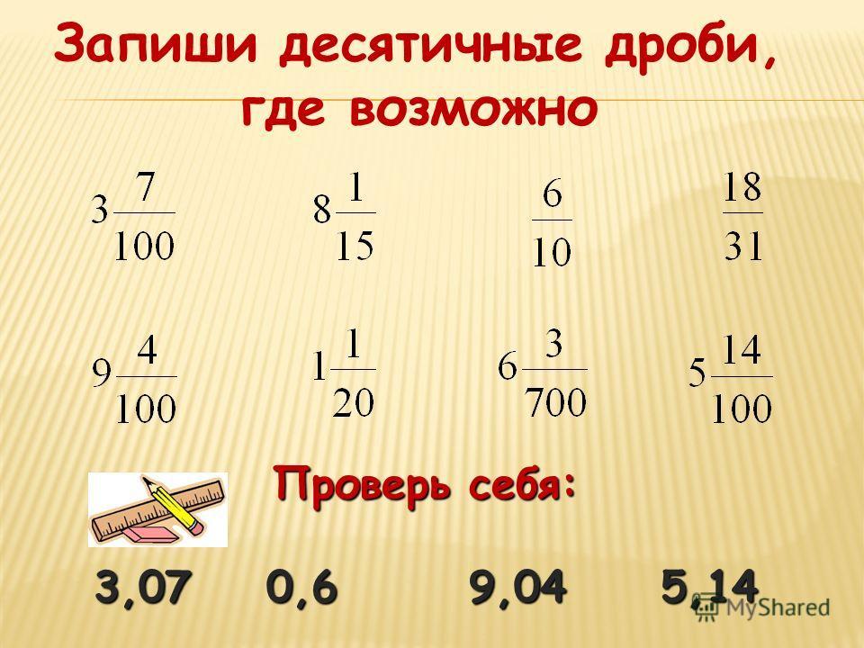Запиши десятичные дроби, где возможно Проверь себя: 3,07 0,6 9,04 5,14