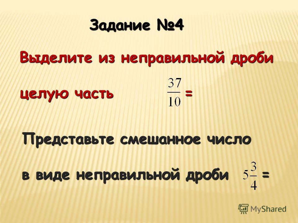 Задание 4 Выделите из неправильной дроби целую часть = Представьте смешанное число в виде неправильной дроби =
