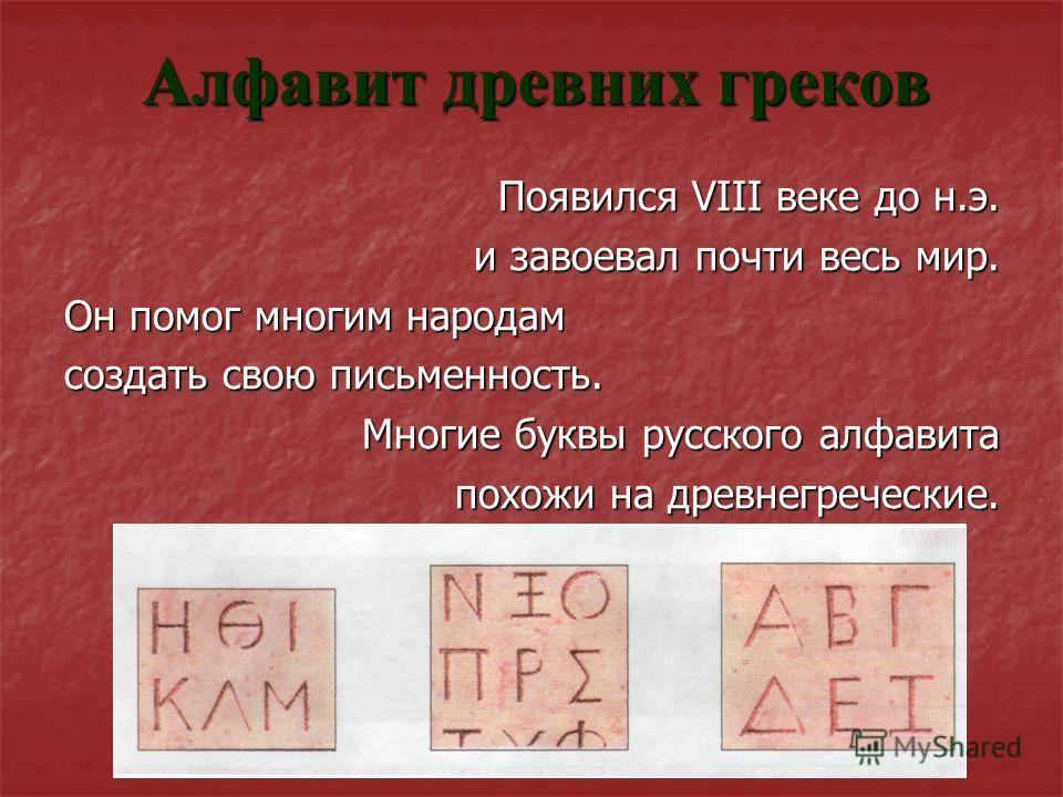 Алфавит древних греков Появился VIII веке до н.э. и завоевал почти весь мир. Он помог многим народам создать свою письменность. Многие буквы русского алфавита похожи на древнегреческие. похожи на древнегреческие.