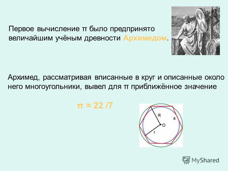 Наиболее древняя формулировка нахождения числа «ПИ» содержится в стихах индийского математика АРИАБХАТЫ (5- 6 век). Прибавь 4 к сотне и умножь на 8, Потом ещё 62 000 прибавь. Когда поделишь результат на 20 000, Тогда откроется тебе значенье Длины окр